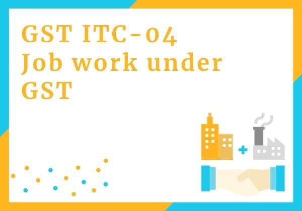 Form GST ITC-04 - Job work under GST
