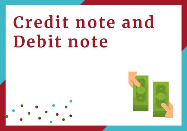 Credit note and Debit note under GST- Meaning & Applicability