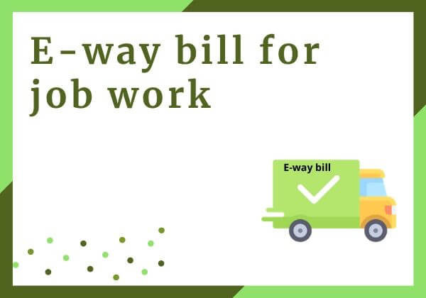 E-way bill for job work - Meaning & Scenarios