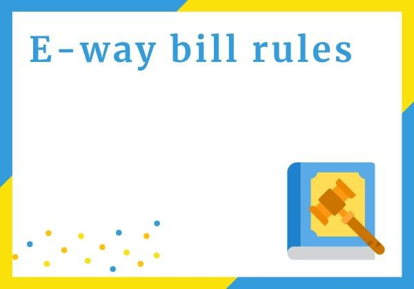 E-way bill rules [Generation, Validation & Docs]